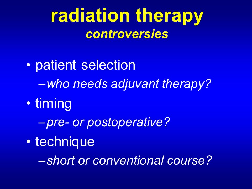 radiation therapy controversies patient selection –who needs adjuvant therapy.