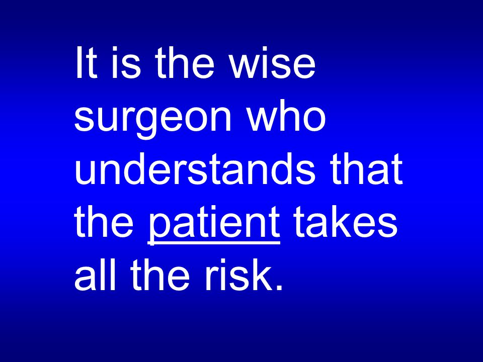 It is the wise surgeon who understands that the patient takes all the risk.