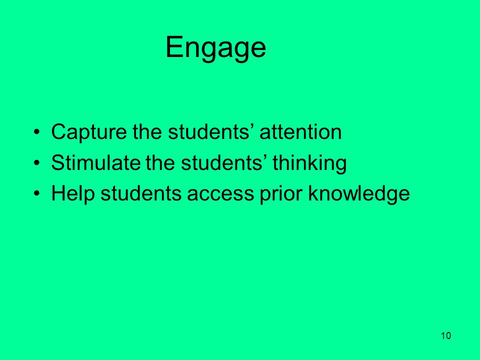 10 Engage Capture the students' attention Stimulate the students' thinking Help students access prior knowledge