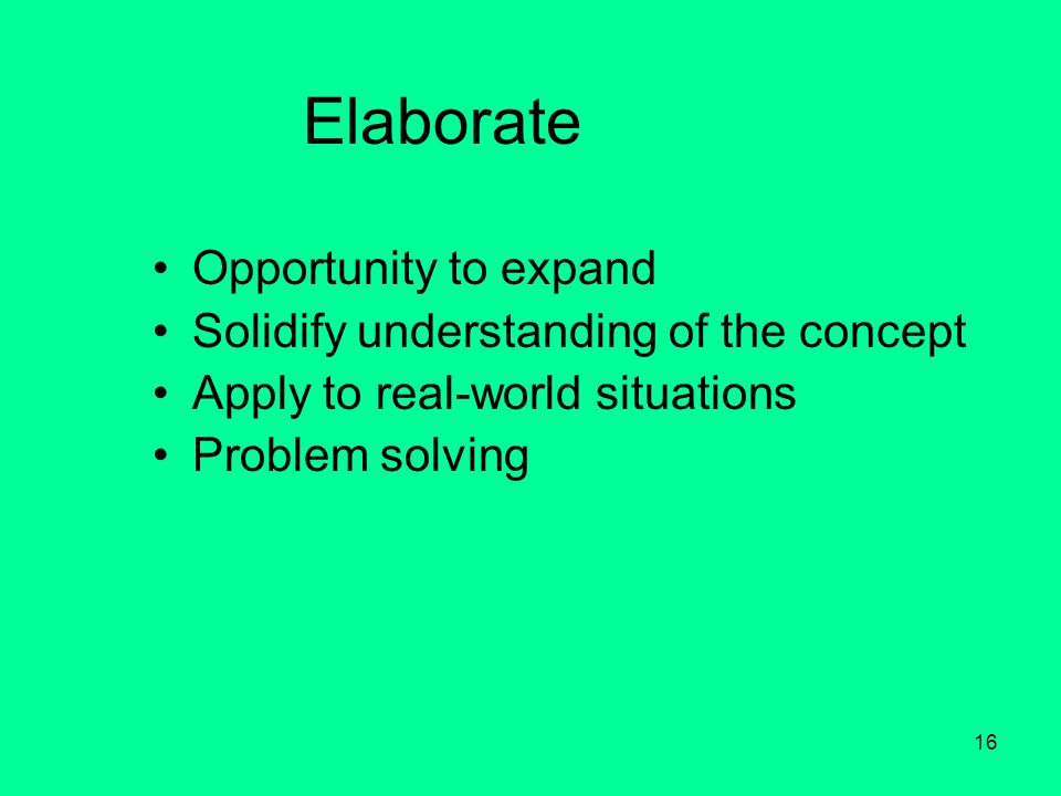 16 Elaborate Opportunity to expand Solidify understanding of the concept Apply to real-world situations Problem solving
