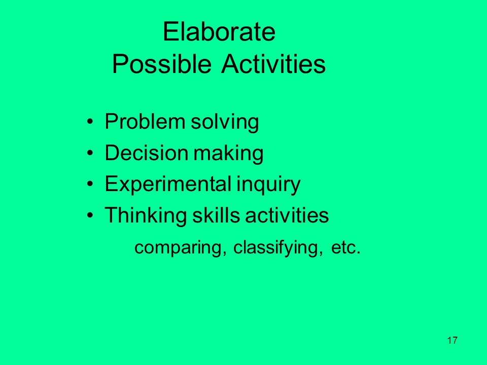 17 Elaborate Possible Activities Problem solving Decision making Experimental inquiry Thinking skills activities comparing, classifying, etc.