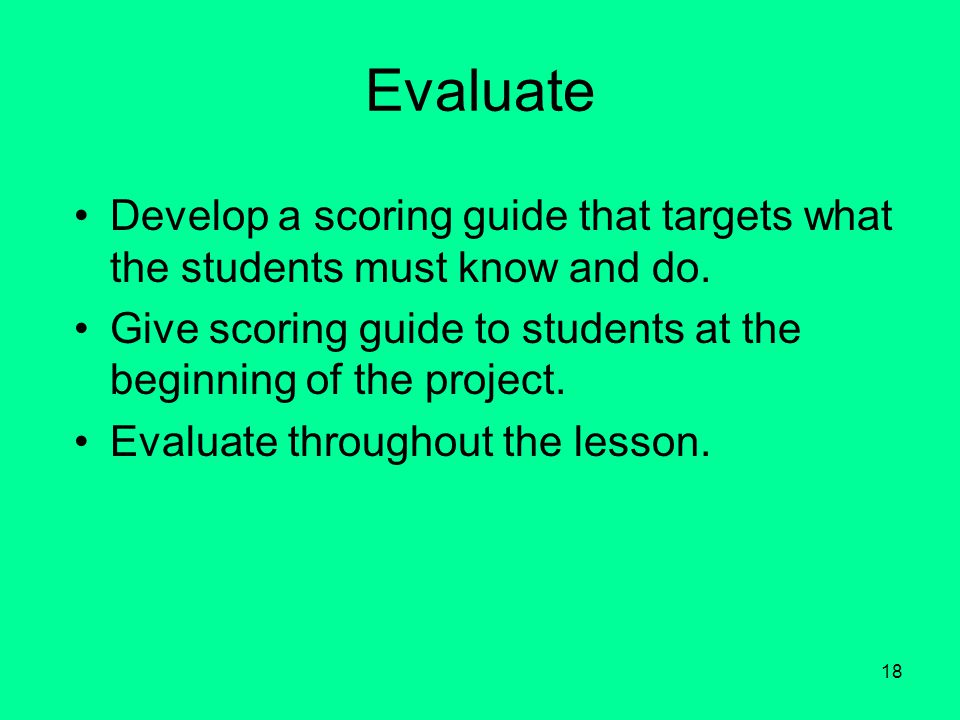 18 Evaluate Develop a scoring guide that targets what the students must know and do.