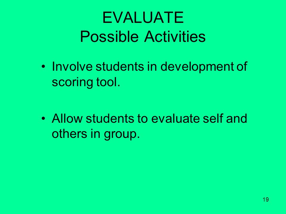 19 EVALUATE Possible Activities Involve students in development of scoring tool.