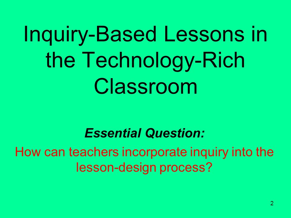 2 Inquiry-Based Lessons in the Technology-Rich Classroom Essential Question: How can teachers incorporate inquiry into the lesson-design process