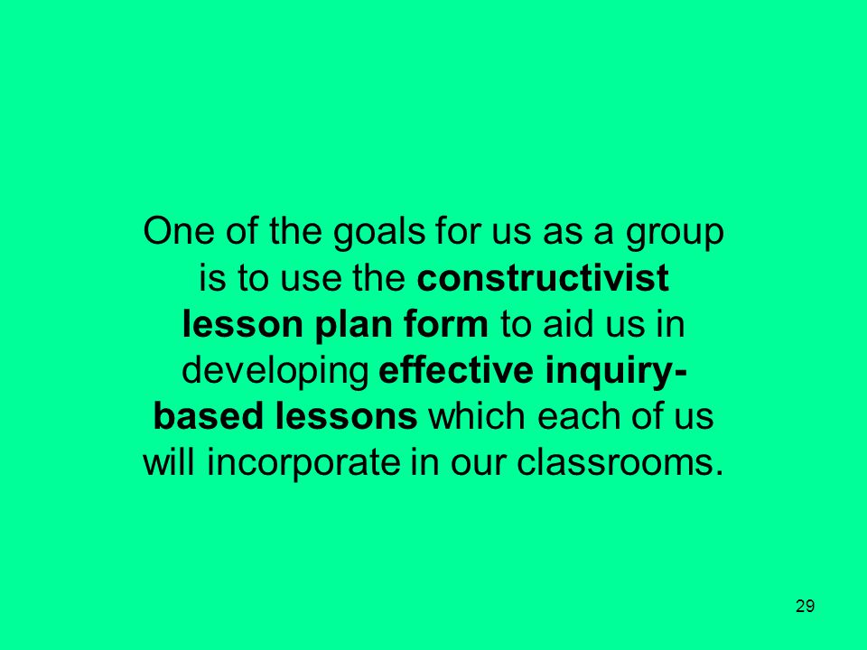29 One of the goals for us as a group is to use the constructivist lesson plan form to aid us in developing effective inquiry- based lessons which each of us will incorporate in our classrooms.