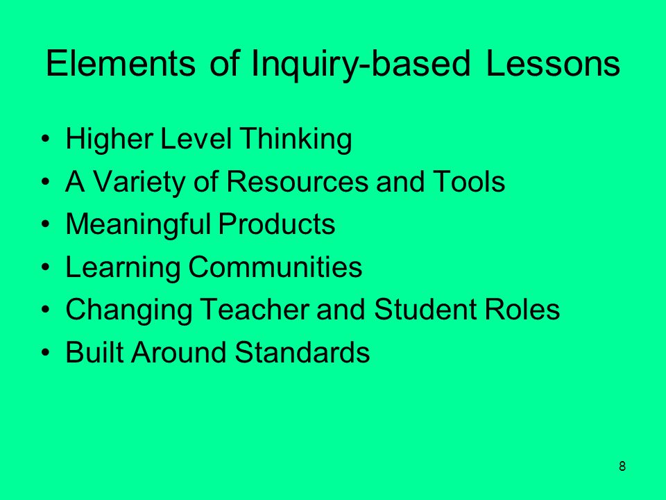 8 Elements of Inquiry-based Lessons Higher Level Thinking A Variety of Resources and Tools Meaningful Products Learning Communities Changing Teacher and Student Roles Built Around Standards