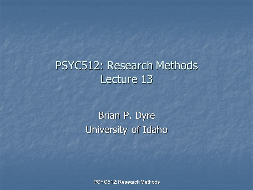 PSYC512: Research Methods PSYC512: Research Methods Lecture 13 Brian P. Dyre University of Idaho