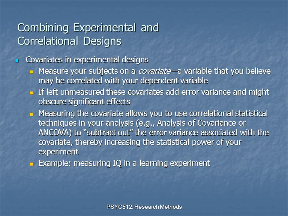 PSYC512: Research Methods Combining Experimental and Correlational Designs Covariates in experimental designs Covariates in experimental designs Measure your subjects on a covariate—a variable that you believe may be correlated with your dependent variable Measure your subjects on a covariate—a variable that you believe may be correlated with your dependent variable If left unmeasured these covariates add error variance and might obscure significant effects If left unmeasured these covariates add error variance and might obscure significant effects Measuring the covariate allows you to use correlational statistical techniques in your analysis (e.g., Analysis of Covariance or ANCOVA) to subtract out the error variance associated with the covariate, thereby increasing the statistical power of your experiment Measuring the covariate allows you to use correlational statistical techniques in your analysis (e.g., Analysis of Covariance or ANCOVA) to subtract out the error variance associated with the covariate, thereby increasing the statistical power of your experiment Example: measuring IQ in a learning experiment Example: measuring IQ in a learning experiment