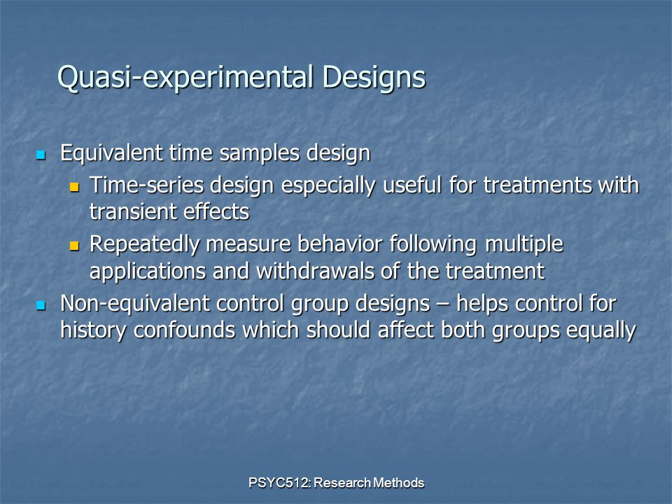 PSYC512: Research Methods Quasi-experimental Designs Equivalent time samples design Equivalent time samples design Time-series design especially useful for treatments with transient effects Time-series design especially useful for treatments with transient effects Repeatedly measure behavior following multiple applications and withdrawals of the treatment Repeatedly measure behavior following multiple applications and withdrawals of the treatment Non-equivalent control group designs – helps control for history confounds which should affect both groups equally Non-equivalent control group designs – helps control for history confounds which should affect both groups equally