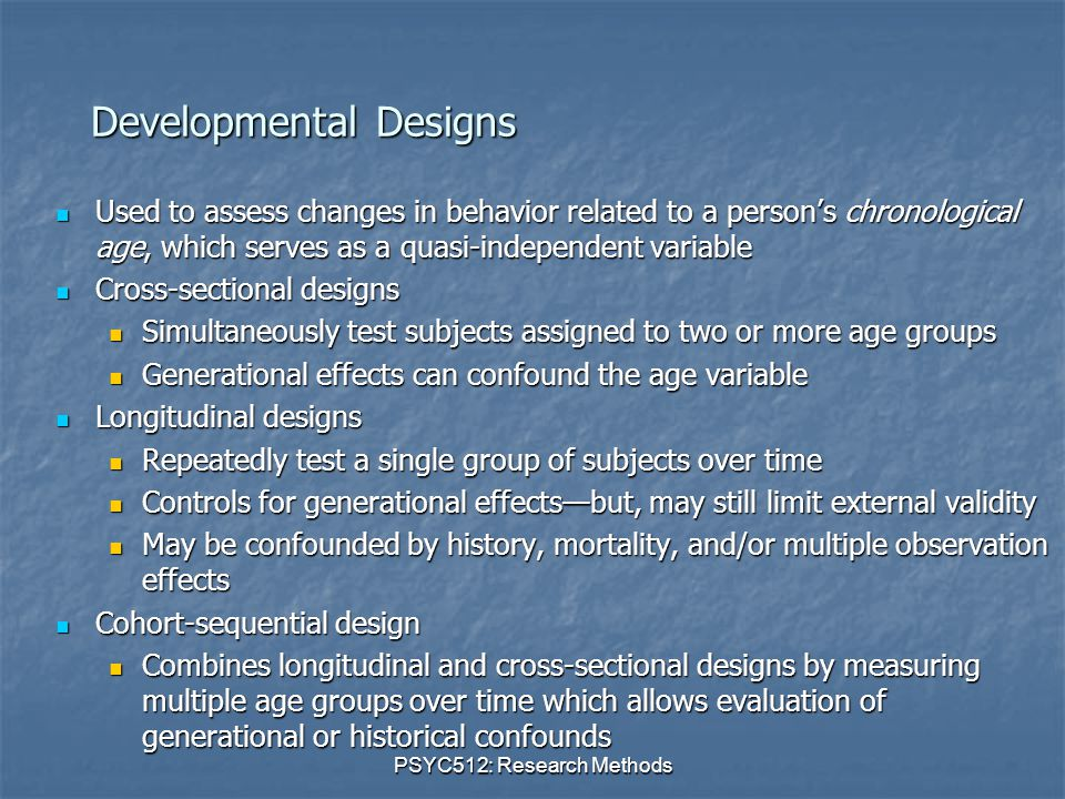 PSYC512: Research Methods Developmental Designs Used to assess changes in behavior related to a person's chronological age, which serves as a quasi-independent variable Used to assess changes in behavior related to a person's chronological age, which serves as a quasi-independent variable Cross-sectional designs Cross-sectional designs Simultaneously test subjects assigned to two or more age groups Simultaneously test subjects assigned to two or more age groups Generational effects can confound the age variable Generational effects can confound the age variable Longitudinal designs Longitudinal designs Repeatedly test a single group of subjects over time Repeatedly test a single group of subjects over time Controls for generational effects—but, may still limit external validity Controls for generational effects—but, may still limit external validity May be confounded by history, mortality, and/or multiple observation effects May be confounded by history, mortality, and/or multiple observation effects Cohort-sequential design Cohort-sequential design Combines longitudinal and cross-sectional designs by measuring multiple age groups over time which allows evaluation of generational or historical confounds Combines longitudinal and cross-sectional designs by measuring multiple age groups over time which allows evaluation of generational or historical confounds