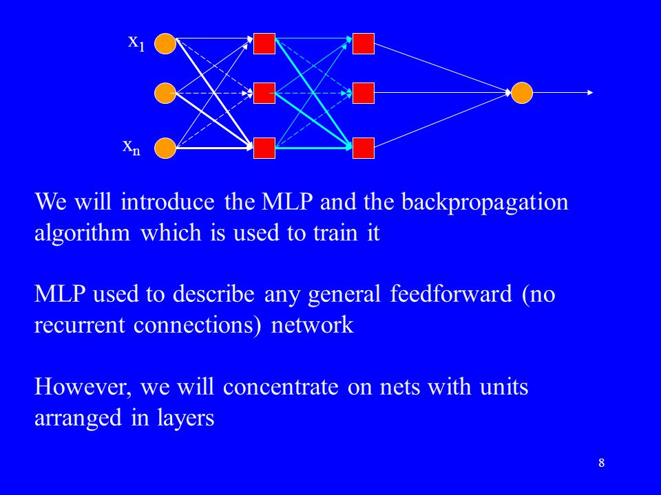 We will introduce the MLP and the backpropagation algorithm which is used to train it MLP used to describe any general feedforward (no recurrent connections) network However, we will concentrate on nets with units arranged in layers x1x1 xnxn 8