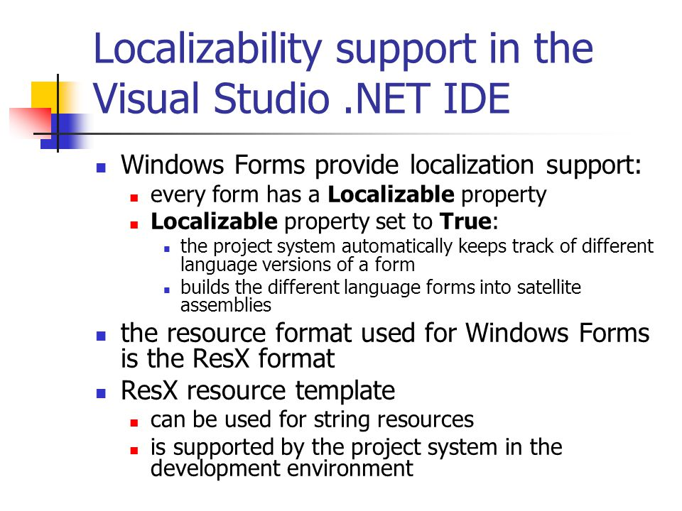 Localizability support in the Visual Studio.NET IDE Windows Forms provide localization support: every form has a Localizable property Localizable property set to True: the project system automatically keeps track of different language versions of a form builds the different language forms into satellite assemblies the resource format used for Windows Forms is the ResX format ResX resource template can be used for string resources is supported by the project system in the development environment