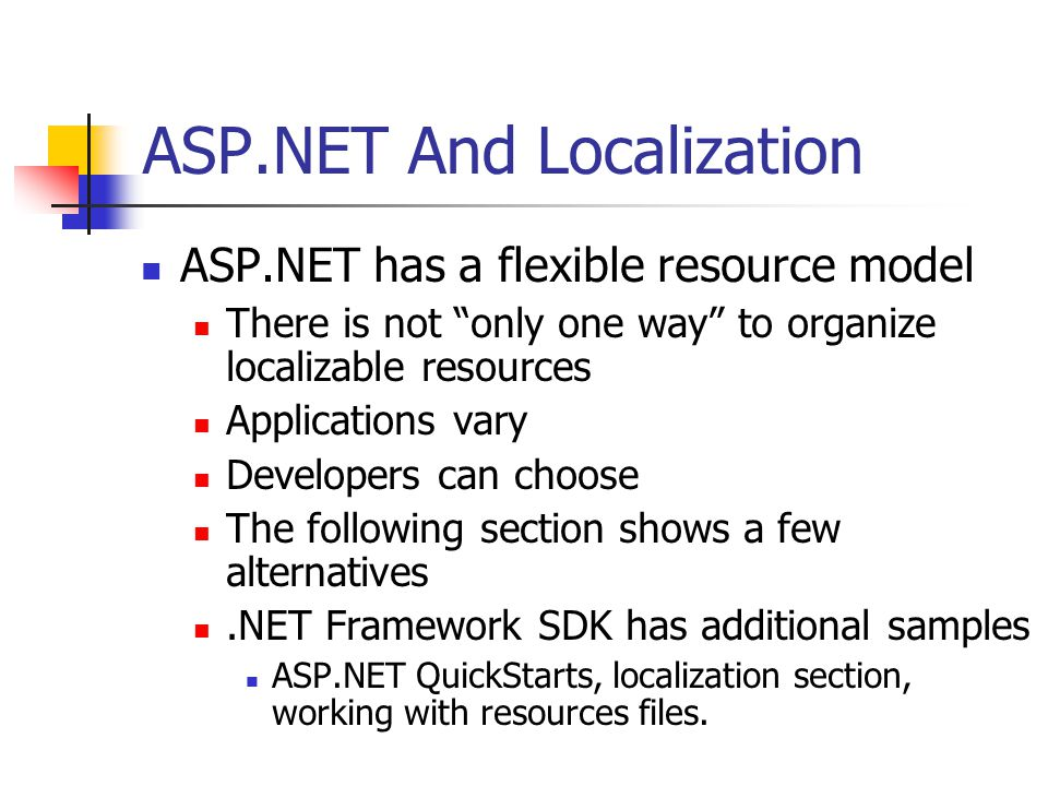 ASP.NET And Localization ASP.NET has a flexible resource model There is not only one way to organize localizable resources Applications vary Developers can choose The following section shows a few alternatives.NET Framework SDK has additional samples ASP.NET QuickStarts, localization section, working with resources files.