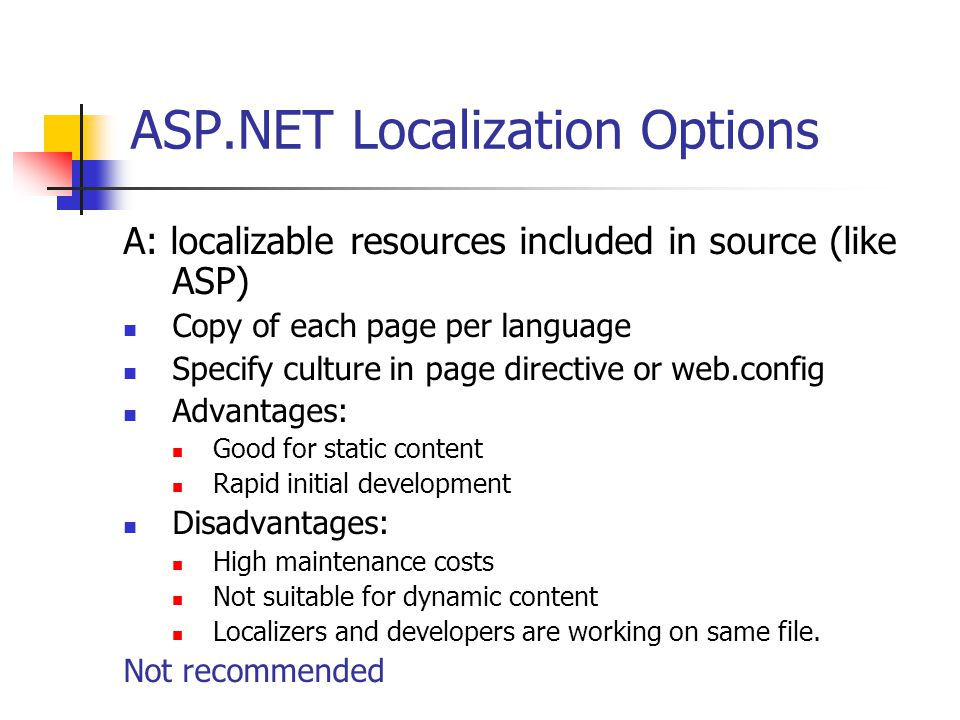 ASP.NET Localization Options A: localizable resources included in source (like ASP) Copy of each page per language Specify culture in page directive or web.config Advantages: Good for static content Rapid initial development Disadvantages: High maintenance costs Not suitable for dynamic content Localizers and developers are working on same file.