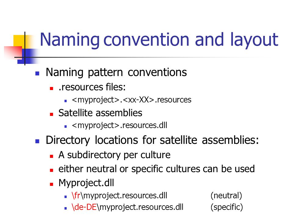 Naming convention and layout Naming pattern conventions.resources files:..resources Satellite assemblies.resources.dll Directory locations for satellite assemblies: A subdirectory per culture either neutral or specific cultures can be used Myproject.dll \fr\myproject.resources.dll(neutral) \de-DE\myproject.resources.dll(specific)