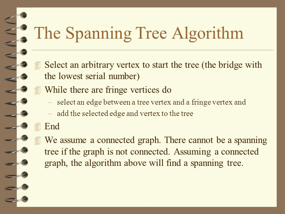 The Spanning Tree Algorithm 4 Select an arbitrary vertex to start the tree (the bridge with the lowest serial number) 4 While there are fringe vertices do –select an edge between a tree vertex and a fringe vertex and –add the selected edge and vertex to the tree 4 End 4 We assume a connected graph.