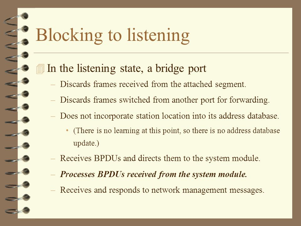 Blocking to listening 4 In the listening state, a bridge port –Discards frames received from the attached segment.