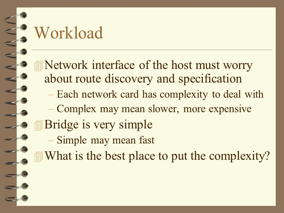 Workload 4 Network interface of the host must worry about route discovery and specification –Each network card has complexity to deal with –Complex may mean slower, more expensive 4 Bridge is very simple –Simple may mean fast 4 What is the best place to put the complexity