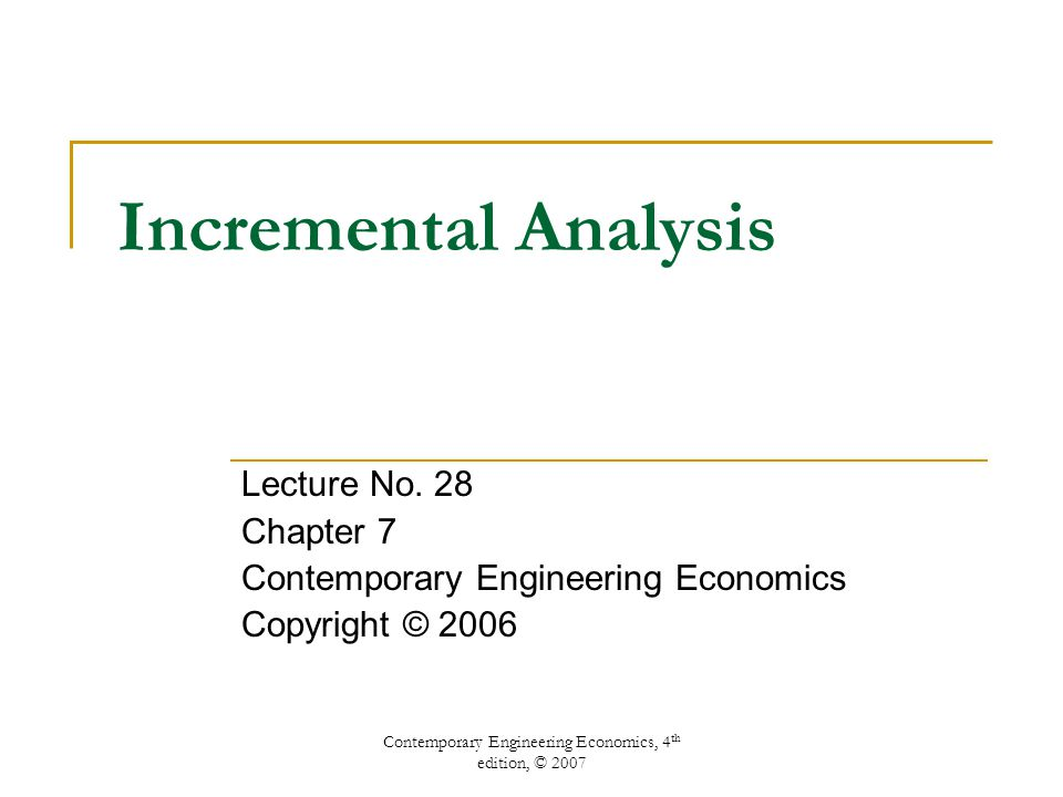 Contemporary Engineering Economics, 4 th edition, © 2007 Incremental Analysis Lecture No.