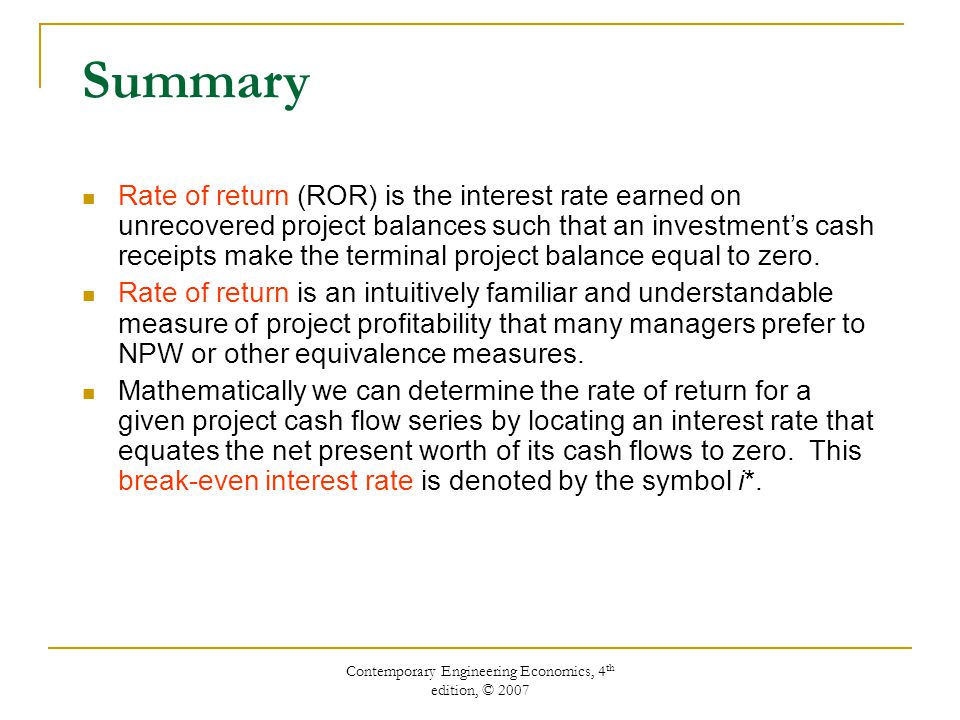 Contemporary Engineering Economics, 4 th edition, © 2007 Summary Rate of return (ROR) is the interest rate earned on unrecovered project balances such that an investment's cash receipts make the terminal project balance equal to zero.