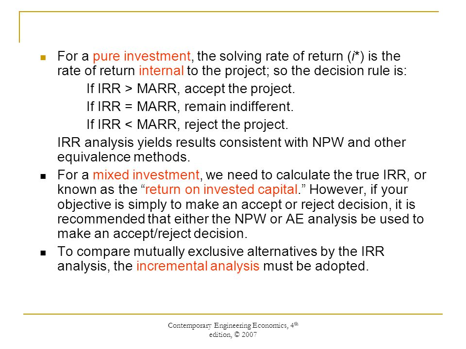 Contemporary Engineering Economics, 4 th edition, © 2007 For a pure investment, the solving rate of return (i*) is the rate of return internal to the project; so the decision rule is: If IRR > MARR, accept the project.