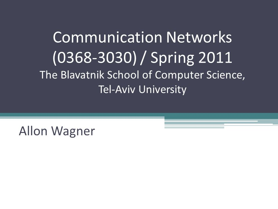 Communication Networks ( ) / Spring 2011 The Blavatnik School of Computer Science, Tel-Aviv University Allon Wagner