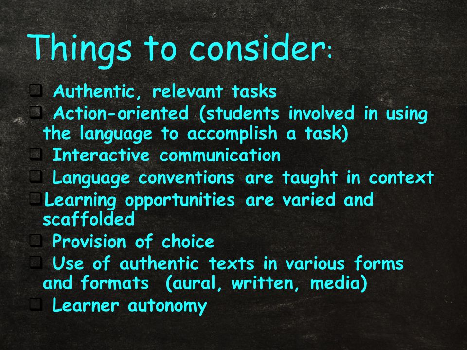  Authentic, relevant tasks  Action-oriented (students involved in using the language to accomplish a task)  Interactive communication  Language conventions are taught in context  Learning opportunities are varied and scaffolded  Provision of choice  Use of authentic texts in various forms and formats (aural, written, media)  Learner autonomy Things to consider :