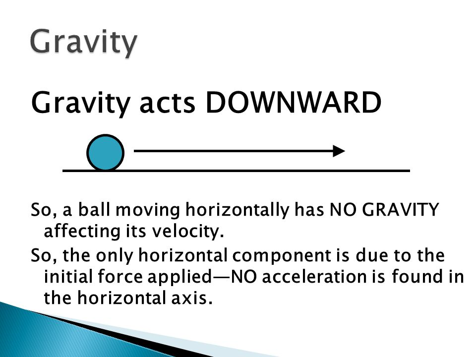 Gravity acts DOWNWARD So, a ball moving horizontally has NO GRAVITY affecting its velocity.