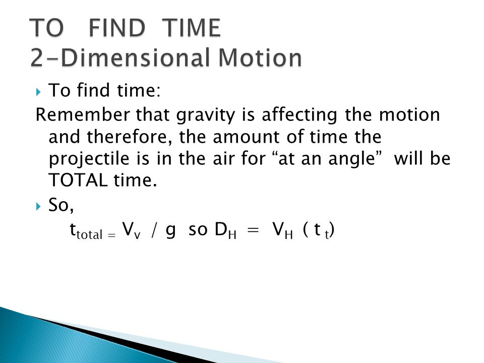  To find time: Remember that gravity is affecting the motion and therefore, the amount of time the projectile is in the air for at an angle will be TOTAL time.