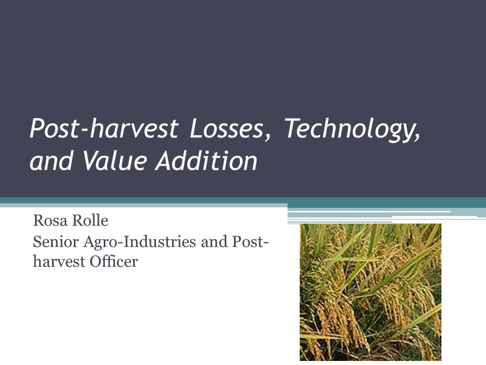 Post-harvest Losses, Technology, and Value Addition Rosa Rolle Senior Agro-Industries and Post- harvest Officer