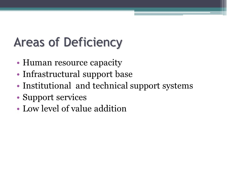 Areas of Deficiency Human resource capacity Infrastructural support base Institutional and technical support systems Support services Low level of value addition