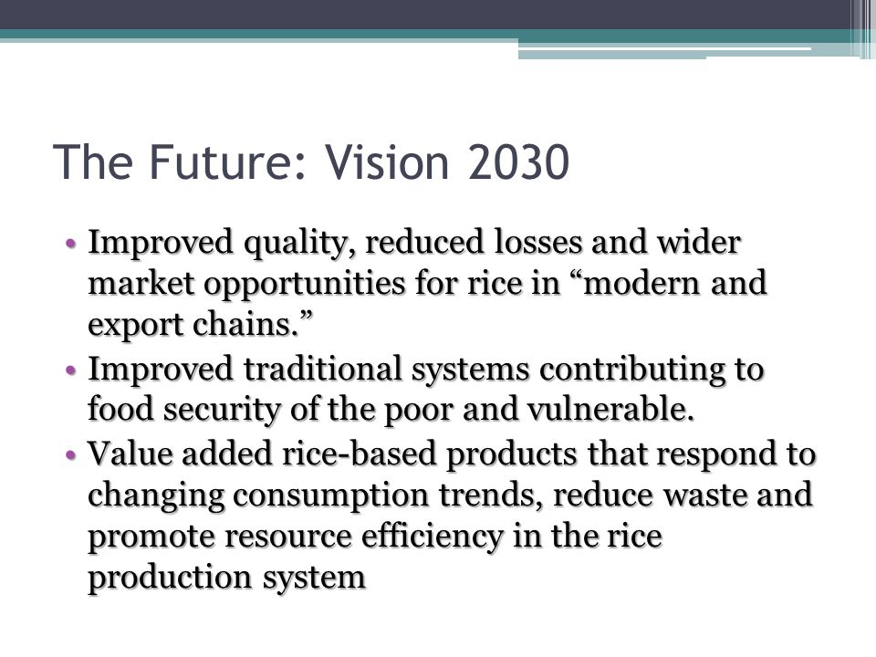 The Future: Vision 2030 Improved quality, reduced losses and wider market opportunities for rice in modern and export chains. Improved quality, reduced losses and wider market opportunities for rice in modern and export chains. Improved traditional systems contributing to food security of the poor and vulnerable.Improved traditional systems contributing to food security of the poor and vulnerable.