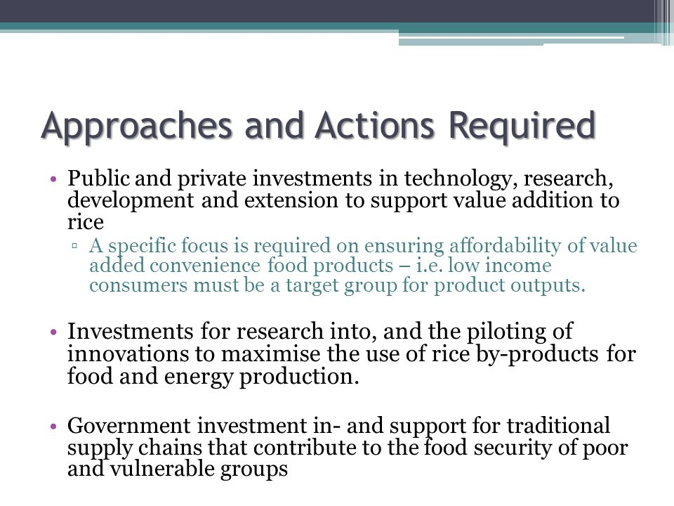 Approaches and Actions Required Public and private investments in technology, research, development and extension to support value addition to rice ▫A specific focus is required on ensuring affordability of value added convenience food products – i.e.