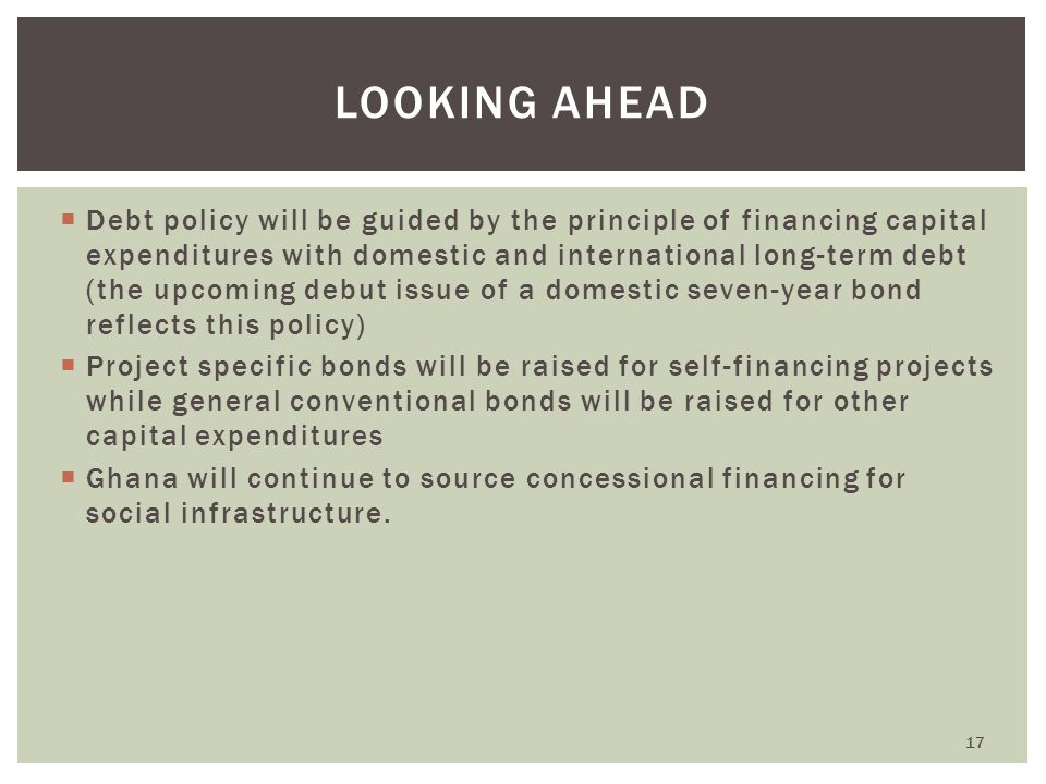  Debt policy will be guided by the principle of financing capital expenditures with domestic and international long-term debt (the upcoming debut issue of a domestic seven-year bond reflects this policy)  Project specific bonds will be raised for self-financing projects while general conventional bonds will be raised for other capital expenditures  Ghana will continue to source concessional financing for social infrastructure.