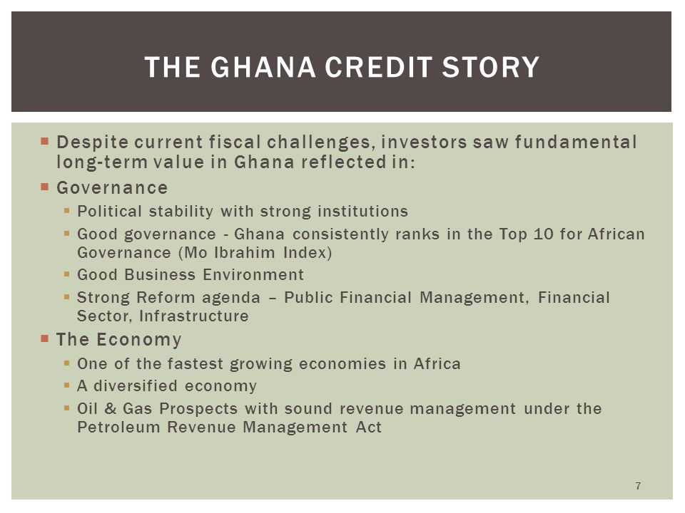  Despite current fiscal challenges, investors saw fundamental long-term value in Ghana reflected in:  Governance  Political stability with strong institutions  Good governance - Ghana consistently ranks in the Top 10 for African Governance (Mo Ibrahim Index)  Good Business Environment  Strong Reform agenda – Public Financial Management, Financial Sector, Infrastructure  The Economy  One of the fastest growing economies in Africa  A diversified economy  Oil & Gas Prospects with sound revenue management under the Petroleum Revenue Management Act 7 THE GHANA CREDIT STORY