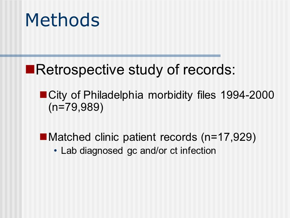 Methods Retrospective study of records: City of Philadelphia morbidity files (n=79,989) Matched clinic patient records (n=17,929) Lab diagnosed gc and/or ct infection