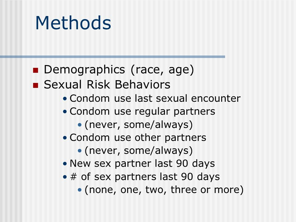 Methods Demographics (race, age) Sexual Risk Behaviors Condom use last sexual encounter Condom use regular partners (never, some/always) Condom use other partners (never, some/always) New sex partner last 90 days # of sex partners last 90 days (none, one, two, three or more)
