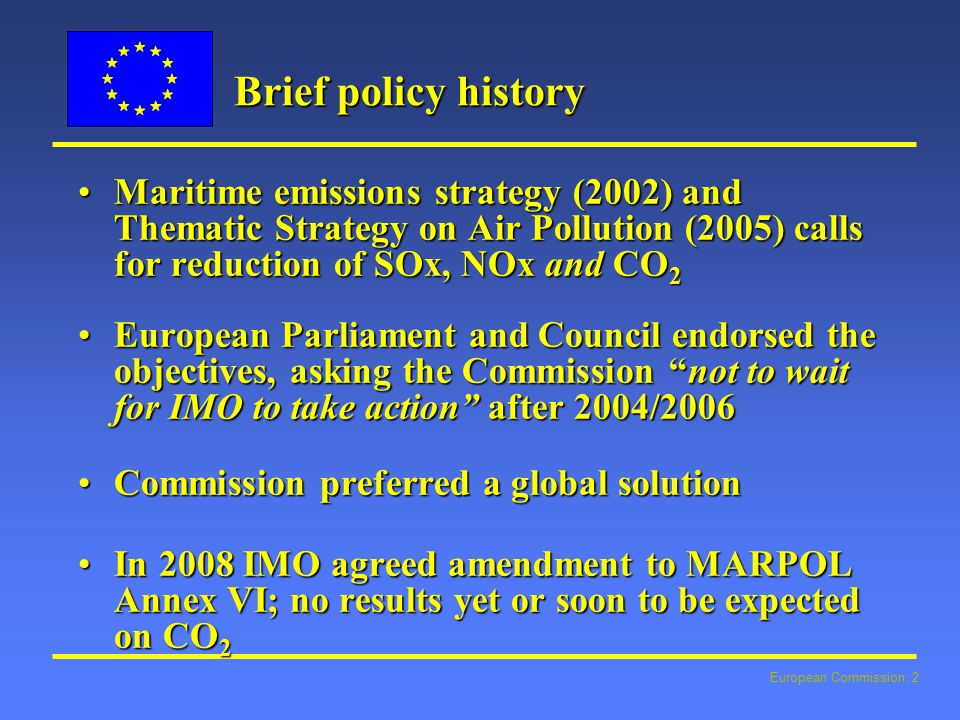 European Commission: 2 Brief policy history Maritime emissions strategy (2002) and Thematic Strategy on Air Pollution (2005) calls for reduction of SOx, NOx and CO 2Maritime emissions strategy (2002) and Thematic Strategy on Air Pollution (2005) calls for reduction of SOx, NOx and CO 2 European Parliament and Council endorsed the objectives, asking the Commission not to wait for IMO to take action after 2004/2006European Parliament and Council endorsed the objectives, asking the Commission not to wait for IMO to take action after 2004/2006 Commission preferred a global solutionCommission preferred a global solution In 2008 IMO agreed amendment to MARPOL Annex VI; no results yet or soon to be expected on CO 2In 2008 IMO agreed amendment to MARPOL Annex VI; no results yet or soon to be expected on CO 2