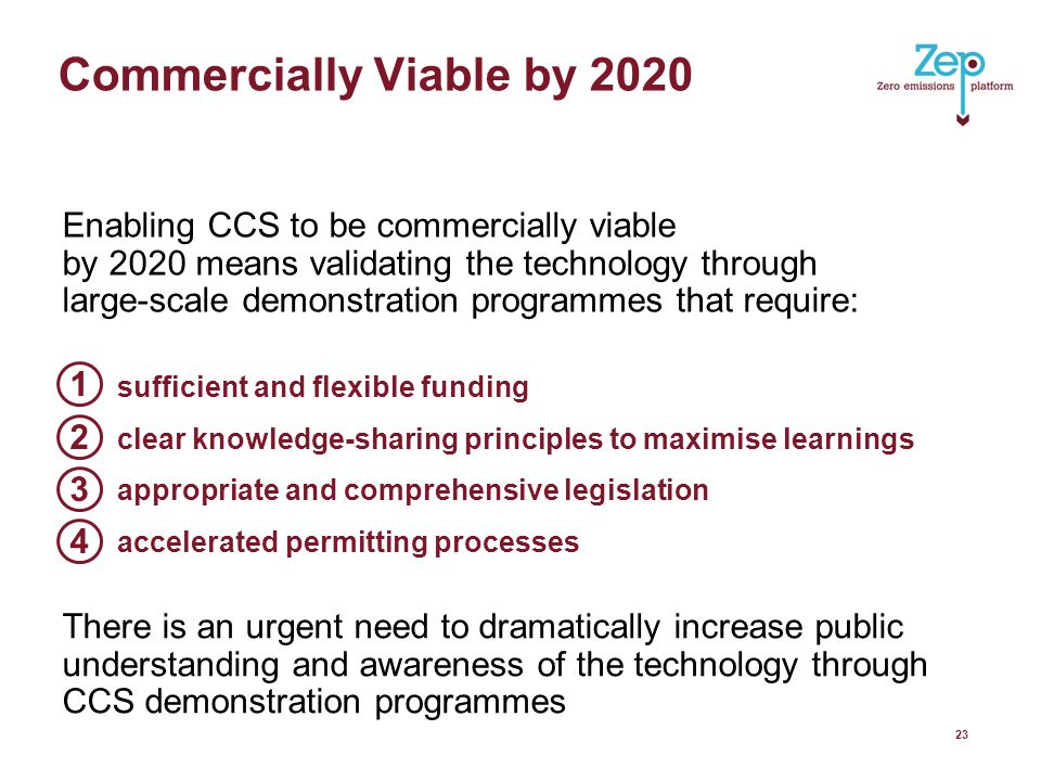 There is an urgent need to dramatically increase public understanding and awareness of the technology through CCS demonstration programmes Commercially Viable by Enabling CCS to be commercially viable by 2020 means validating the technology through large-scale demonstration programmes that require: sufficient and flexible funding clear knowledge-sharing principles to maximise learnings appropriate and comprehensive legislation accelerated permitting processes