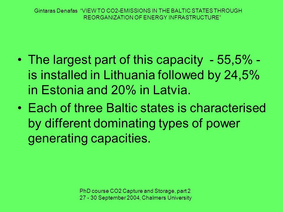 Gintaras Denafas VIEW TO CO2-EMISSIONS IN THE BALTIC STATES THROUGH REORGANIZATION OF ENERGY INFRASTRUCTURE The largest part of this capacity - 55,5% - is installed in Lithuania followed by 24,5% in Estonia and 20% in Latvia.