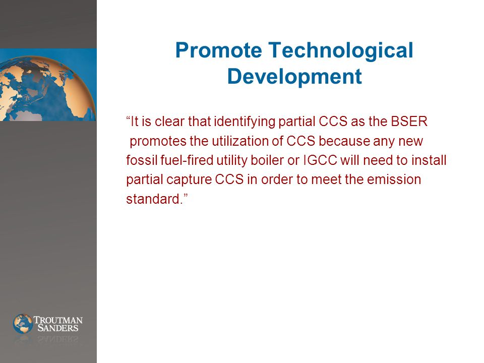 Promote Technological Development It is clear that identifying partial CCS as the BSER promotes the utilization of CCS because any new fossil fuel-fired utility boiler or IGCC will need to install partial capture CCS in order to meet the emission standard.