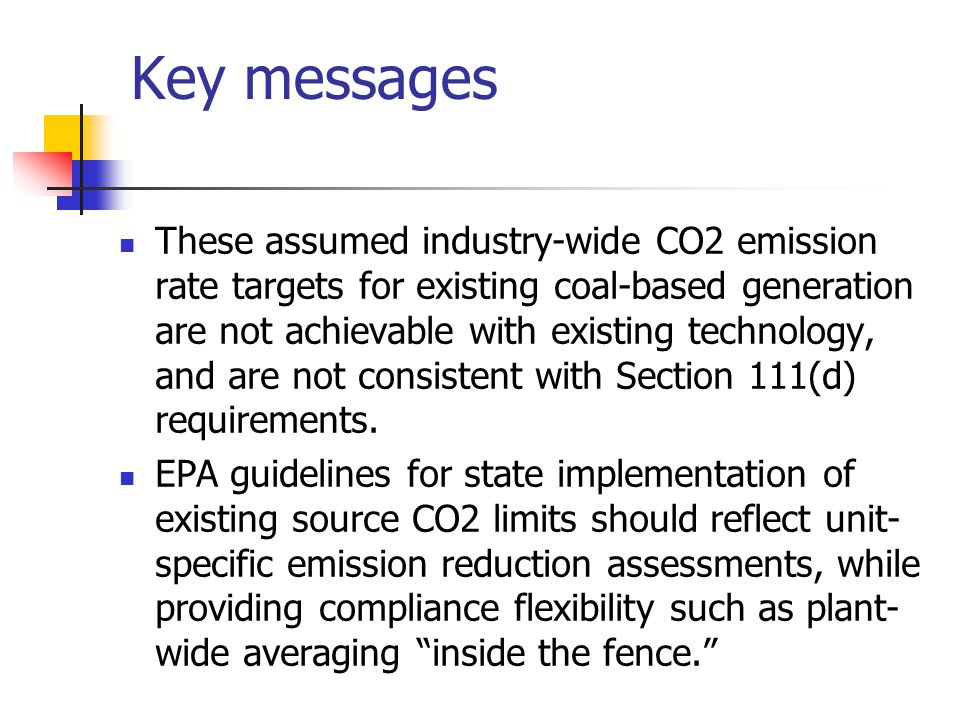 Key messages These assumed industry-wide CO2 emission rate targets for existing coal-based generation are not achievable with existing technology, and are not consistent with Section 111(d) requirements.