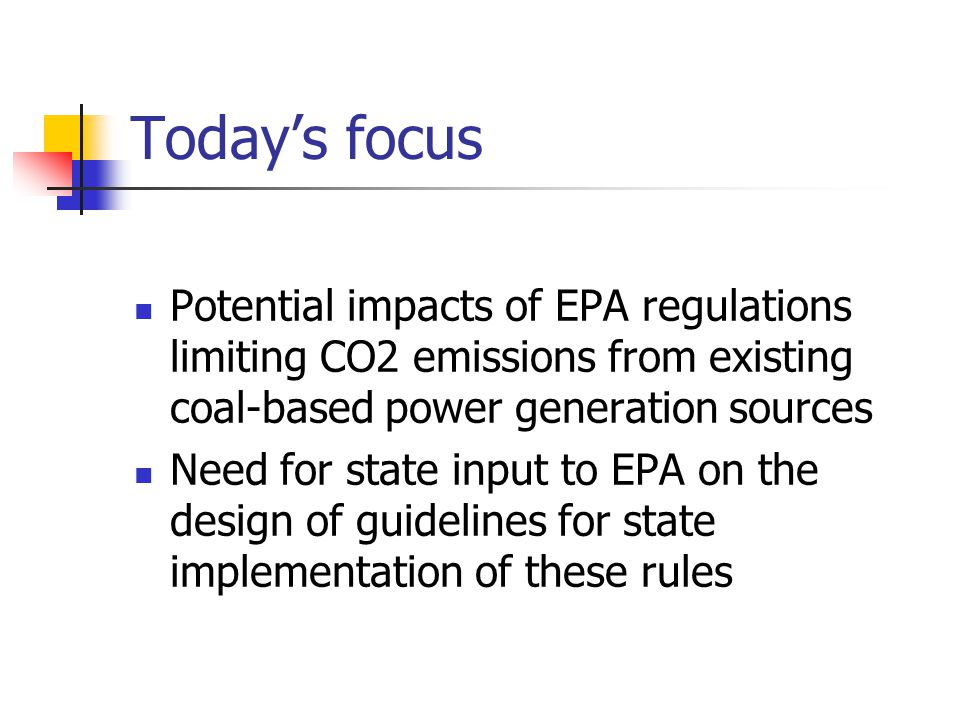 Today's focus Potential impacts of EPA regulations limiting CO2 emissions from existing coal-based power generation sources Need for state input to EPA on the design of guidelines for state implementation of these rules