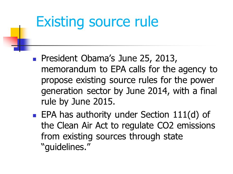Existing source rule President Obama's June 25, 2013, memorandum to EPA calls for the agency to propose existing source rules for the power generation sector by June 2014, with a final rule by June 2015.