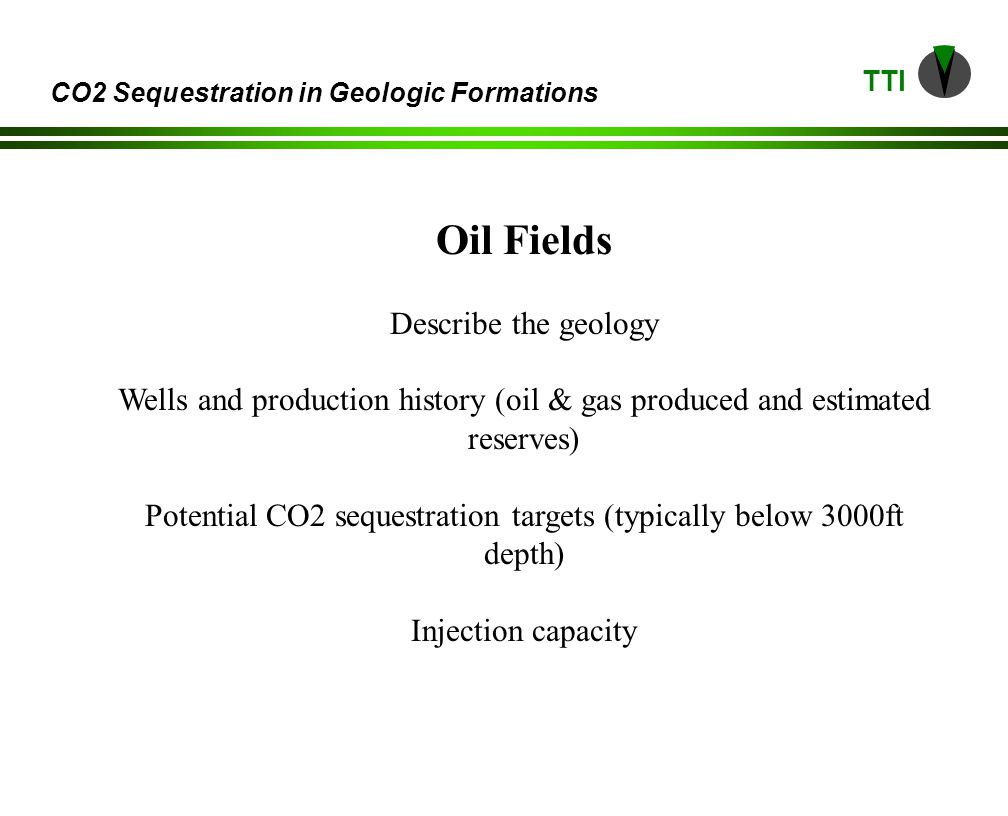 TTI CO2 Sequestration in Geologic Formations Oil Fields Describe the geology Wells and production history (oil & gas produced and estimated reserves) Potential CO2 sequestration targets (typically below 3000ft depth) Injection capacity