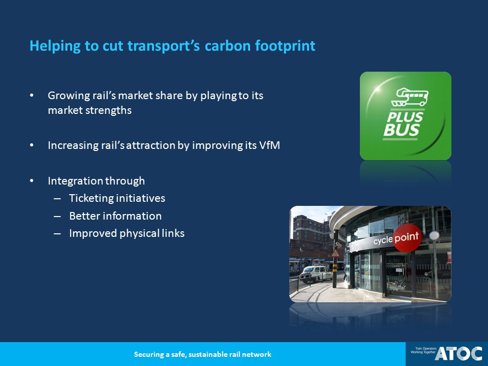 Helping to cut transport's carbon footprint Growing rail's market share by playing to its market strengths Increasing rail's attraction by improving its VfM Integration through – Ticketing initiatives – Better information – Improved physical links Securing a safe, sustainable rail network