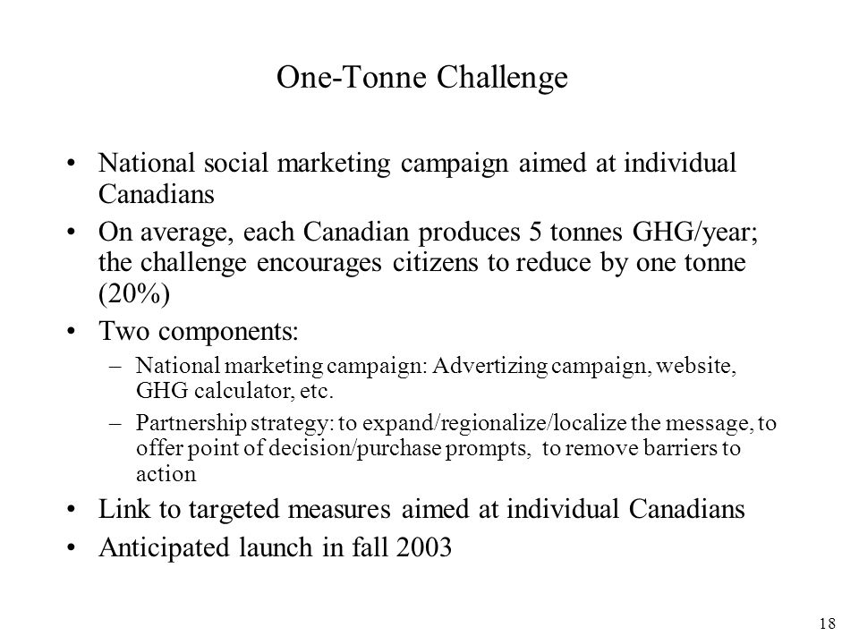 18 One-Tonne Challenge National social marketing campaign aimed at individual Canadians On average, each Canadian produces 5 tonnes GHG/year; the challenge encourages citizens to reduce by one tonne (20%) Two components: –National marketing campaign: Advertizing campaign, website, GHG calculator, etc.
