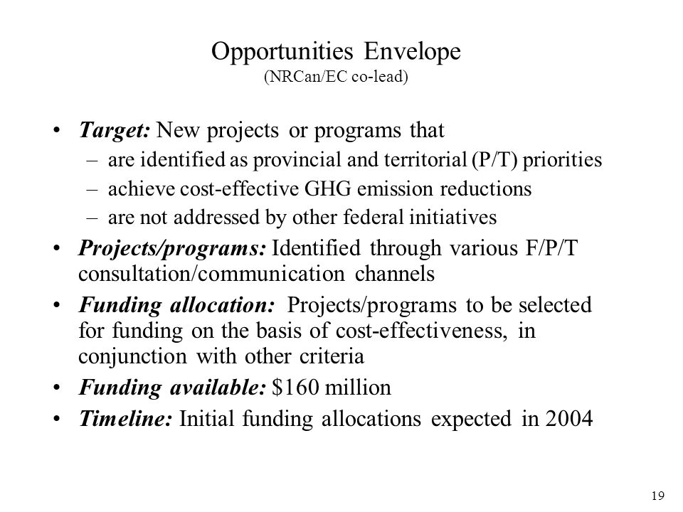 19 Opportunities Envelope (NRCan/EC co-lead) Target: New projects or programs that –are identified as provincial and territorial (P/T) priorities –achieve cost-effective GHG emission reductions –are not addressed by other federal initiatives Projects/programs: Identified through various F/P/T consultation/communication channels Funding allocation: Projects/programs to be selected for funding on the basis of cost-effectiveness, in conjunction with other criteria Funding available: $160 million Timeline: Initial funding allocations expected in 2004