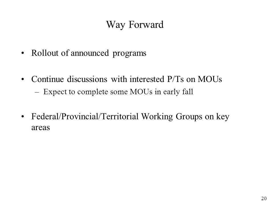 20 Way Forward Rollout of announced programs Continue discussions with interested P/Ts on MOUs –Expect to complete some MOUs in early fall Federal/Provincial/Territorial Working Groups on key areas