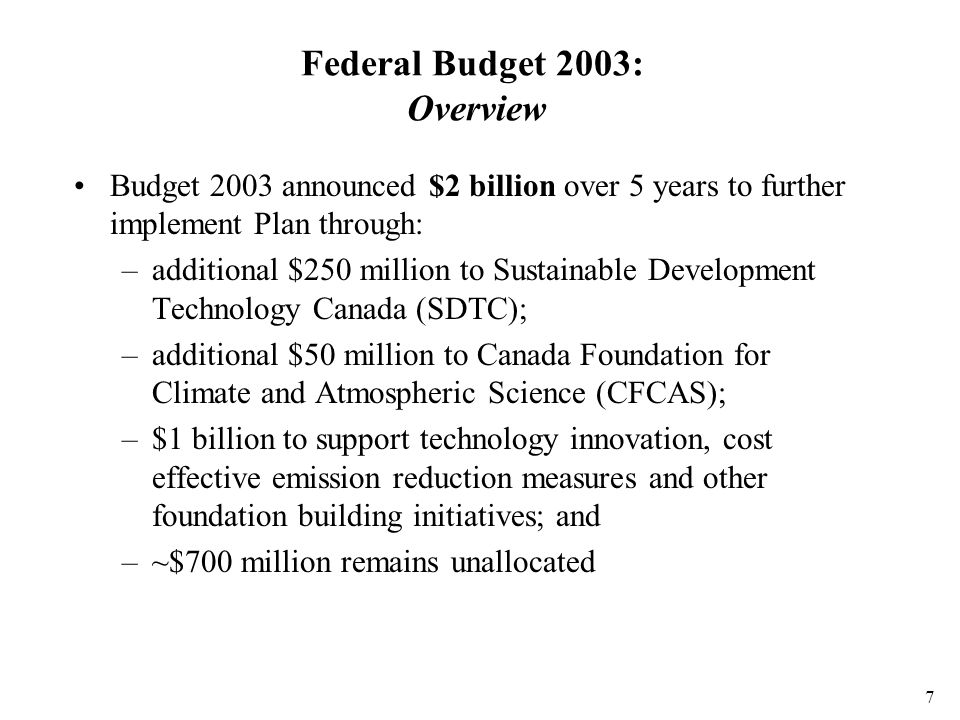 7 Federal Budget 2003: Overview Budget 2003 announced $2 billion over 5 years to further implement Plan through: –additional $250 million to Sustainable Development Technology Canada (SDTC); –additional $50 million to Canada Foundation for Climate and Atmospheric Science (CFCAS); –$1 billion to support technology innovation, cost effective emission reduction measures and other foundation building initiatives; and –~$700 million remains unallocated